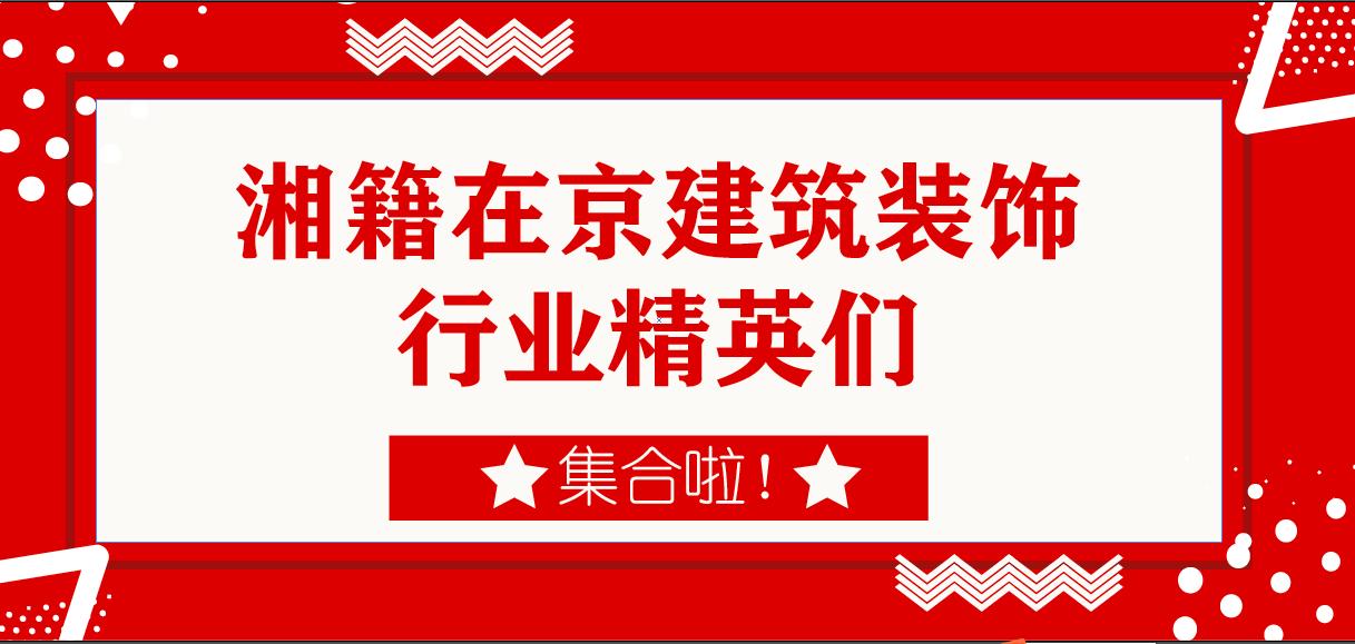 活动报名| 湘籍在京建筑装饰行业精英交流活动开始报名!